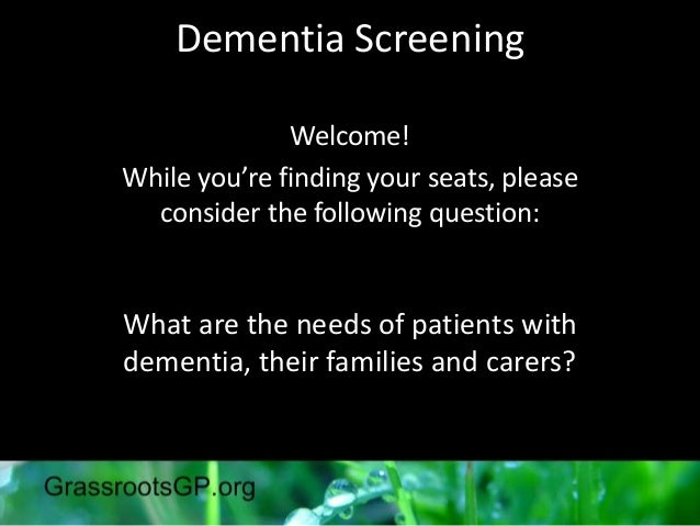 Dementia ScreeningWelcome!While you're finding your seats, pleaseconsider the following question:What are the needs of pat...