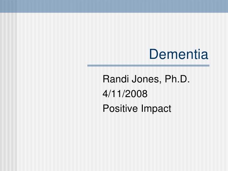 Dementia Randi Jones, Ph.D. 4/11/2008 Positive Impact