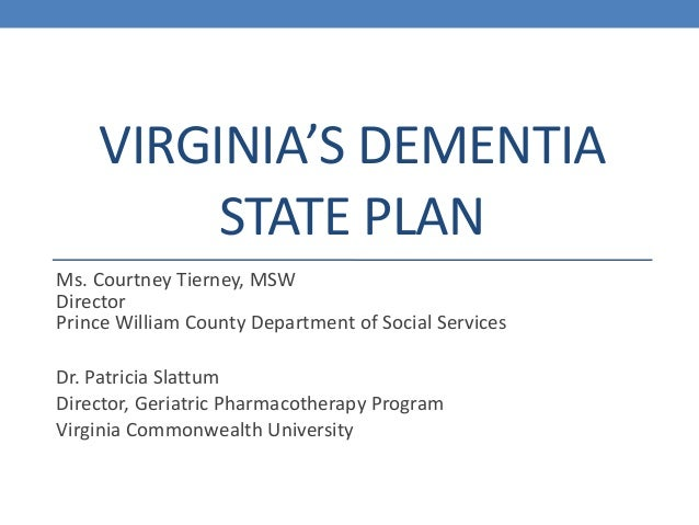 VIRGINIA'S DEMENTIA STATE PLAN Ms. Courtney Tierney, MSW Director Prince William County Department of Social Services Dr. ...