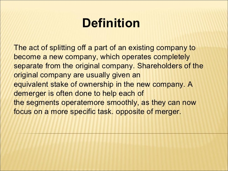 DefinitionThe act of splitting off a part of an existing company tobecome a new company, which operates completelyseparate...