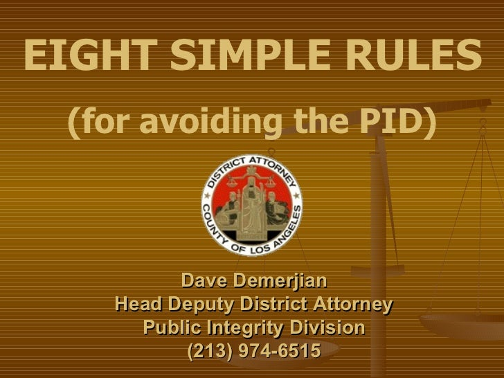 EIGHT SIMPLE RULES (for avoiding the PID) Dave Demerjian Head Deputy District Attorney Public Integrity Division (213) 974...