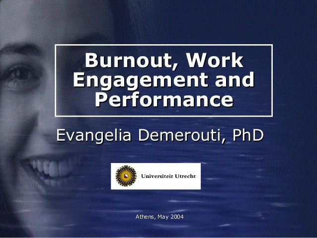 Burnout, WorkBurnout, Work Engagement andEngagement and PerformancePerformance Evangelia Demerouti, PhDEvangelia Demerouti...