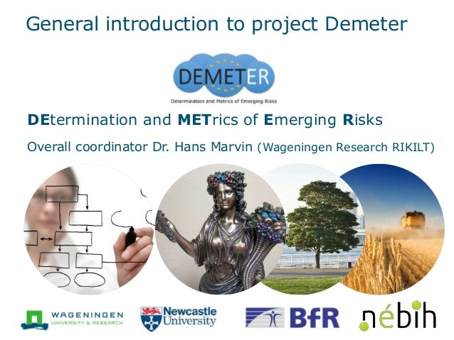 General introduction to project Demeter DEtermination and METrics of Emerging Risks Overall coordinator Dr. Hans Marvin (W...