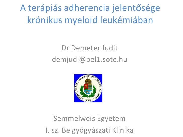 A terápiás adherencia jelentősége krónikus myeloid leukémiában         Dr Demeter Judit       demjud @bel1.sote.hu        ...