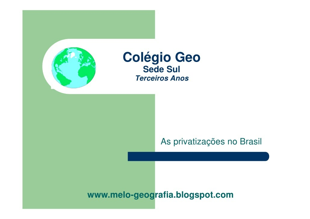 Colégio Geo            Sede Sul          Terceiros Anos                As privatizações no Brasilwww.melo-geografia.blogsp...