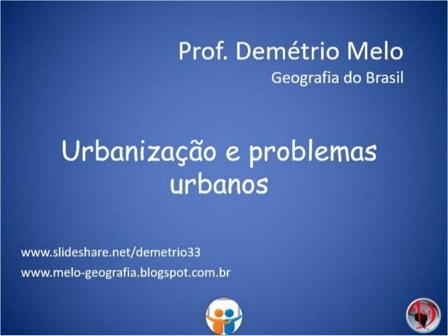 Urbanização e problemas urbanos Prof. Demétrio Melo Geografia do Brasil www.slideshare.net/demetrio33 www.melo-geografia.b...
