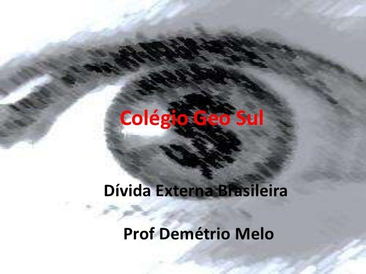 Colégio Geo SulDívida Externa Brasileira  Prof Demétrio Melo