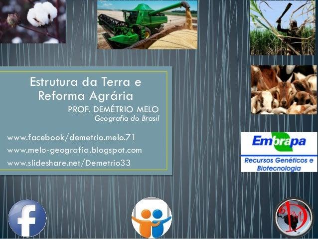 Estrutura da Terra e Reforma Agrária PROF. DEMÉTRIO MELO Geografia do Brasil www.facebook/demetrio.melo.71 www.melo-geogra...