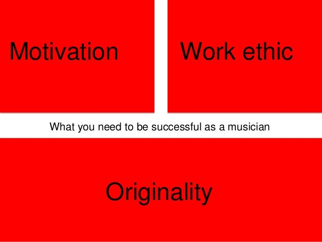 Motivation Work ethic Originality What you need to be successful as a musician