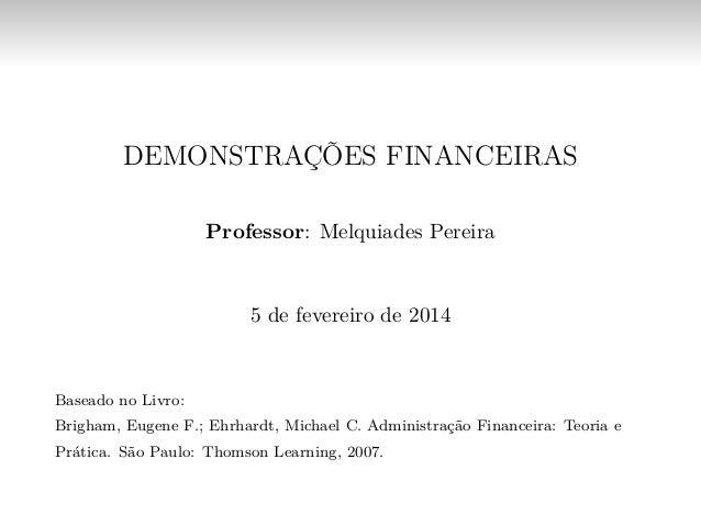 DEMONSTRAÇÕES FINANCEIRAS Professor: Melquiades Pereira 5 de fevereiro de 2014 Baseado no Livro: Brigham, Eugene F.; Ehrha...