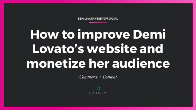 DEMI LOVATO WEBSITE PROPOSAL How to improve Demi Lovato's website and monetize her audience Commerce + Content