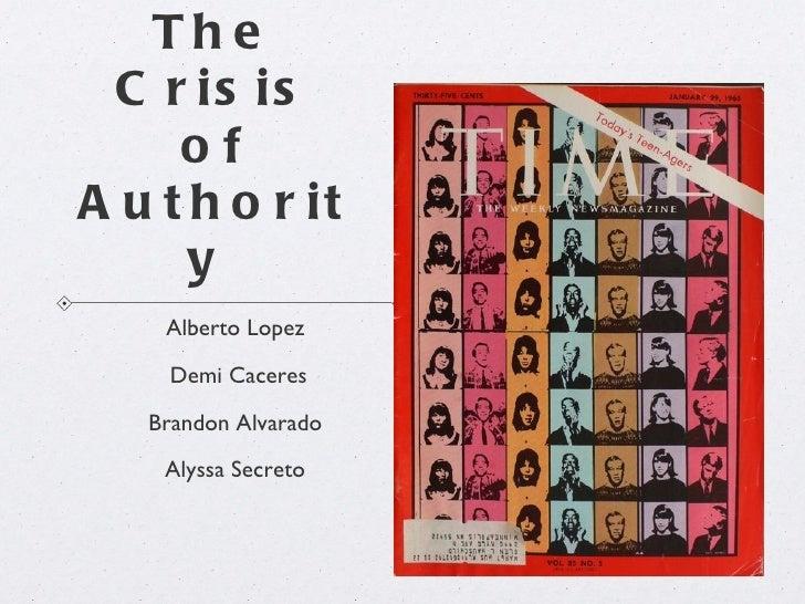 Th e C r is is     ofA u t h o r it      y    Alberto Lopez    Demi Caceres   Brandon Alvarado    Alyssa Secreto