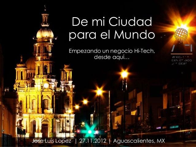 De mi Ciudad             para el Mundo             Empezando un negocio Hi-Tech,                    desde aquí…Jose Luis L...