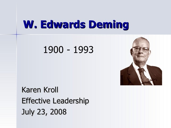 W. Edwards Deming Karen Kroll Effective Leadership July 23, 2008 1900 - 1993