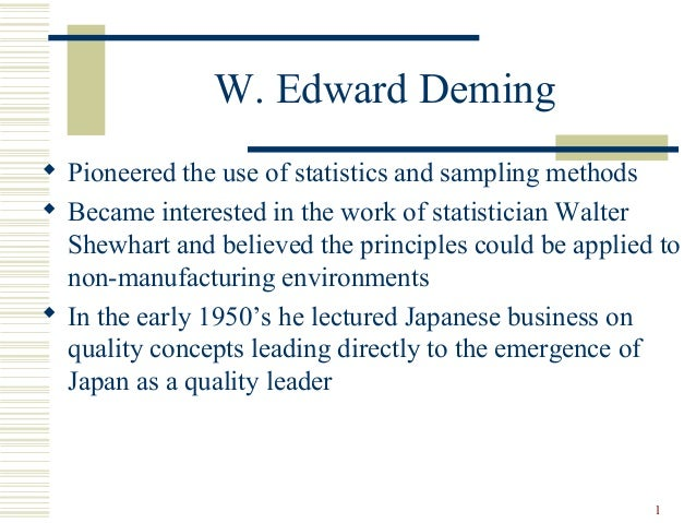 1 W. Edward Deming  Pioneered the use of statistics and sampling methods  Became interested in the work of statistician ...