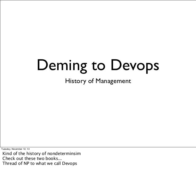 Deming to Devops History of Management  Tuesday, November 12, 13  Kind of the history of nondeterminsim Check out these tw...