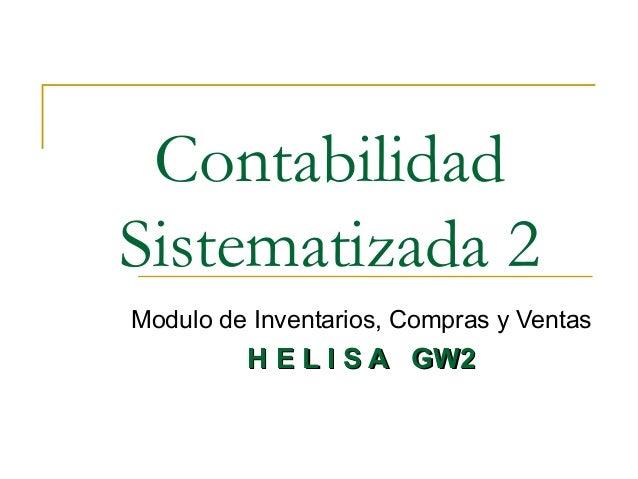 Contabilidad Sistematizada 2 Modulo de Inventarios, Compras y Ventas H E L I S A GW2H E L I S A GW2