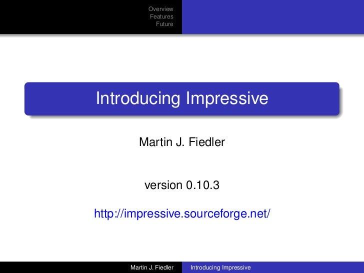 Overview              Features                FutureIntroducing Impressive          Martin J. Fiedler            version 0...