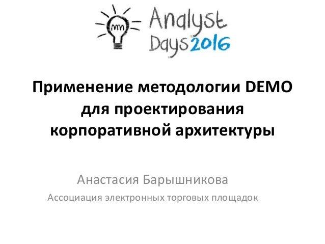 Применение методологии DEMO для проектирования корпоративной архитектуры Анастасия Барышникова Ассоциация электронных торг...