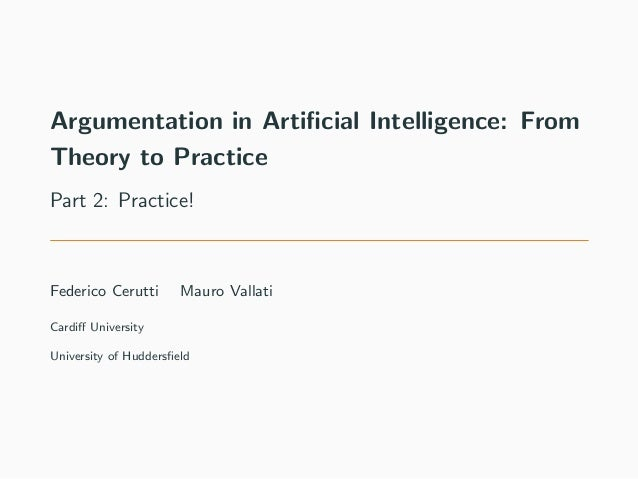 Argumentation in Artificial Intelligence: From Theory to Practice Part 2: Practice! Federico Cerutti Mauro Vallati Cardiff U...