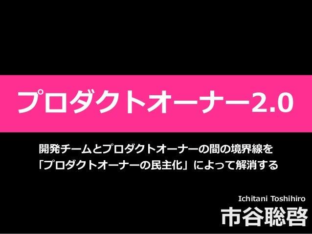 Toshihiro Ichitani All Rights Reserved.  Ichitani Toshihiro 市⾕聡啓 開発チームとプロダクトオーナーの間の境界線を 「プロダクトオーナーの⺠主化」によって解消する プロダクトオーナー...