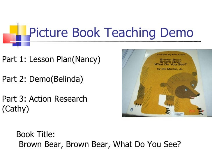 Picture Book Teaching Demo Part 1: Lesson Plan(Nancy) Part 2: Demo(Belinda) Part 3: Action Research (Cathy) Book Title: Br...