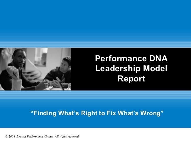 """Performance DNA Leadership Model Report """" Finding What's Right to Fix What's Wrong"""" © 2008  Beacon Performance Group.  All..."""