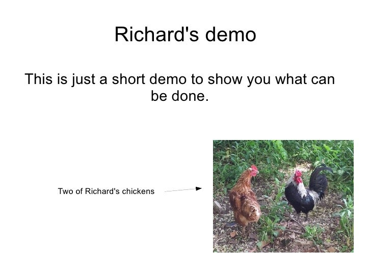Richards demoThis is just a short demo to show you what can                     be done.    Two of Richards chickens