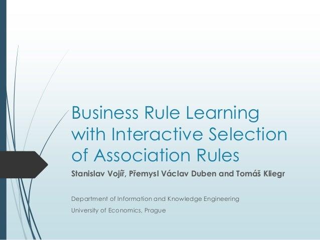 Business Rule Learning  with Interactive Selection  of Association Rules  Stanislav Vojíř, Přemysl Václav Duben and Tomáš ...