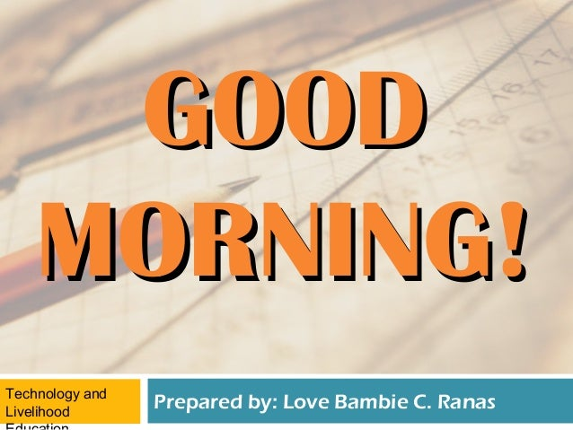 GOOD    MORNING!Technology andLivelihood                 Prepared by: Love Bambie C. Ranas