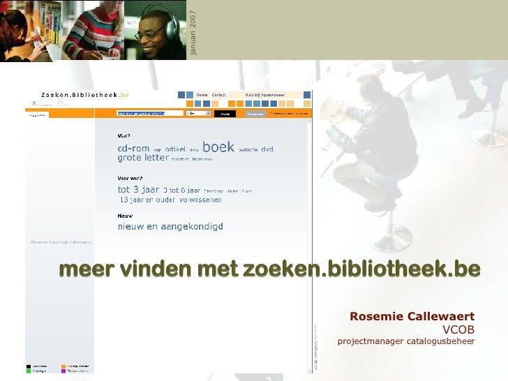 meer vinden met zoeken.bibliotheek.be Rosemie Callewaert VCOB projectmanager catalogusbeheer