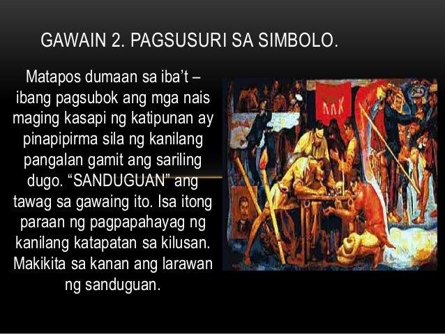 Matapos dumaan sa iba't – ibang pagsubok ang mga nais maging kasapi ng katipunan ay pinapipirma sila ng kanilang pangalan ...