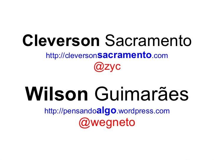 Cleverson  Sacramento http://cleverson sacramento .com @zyc Wilson  Guimarães http://pensando algo .wordpress.com @wegneto