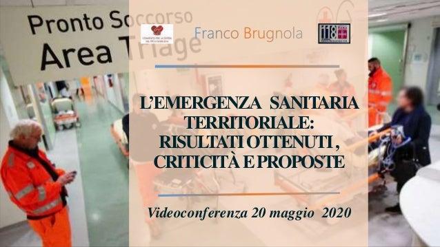 L'EMERGENZA SANITARIA TERRITORIALE: RISULTATIOTTENUTI, CRITICITÀEPROPOSTE Videoconferenza 20 maggio 2020