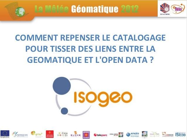 Demo3: La vision d'Isogeo : Comment repenser le catalogage pour tisser des liens entre la GEOMATIQUE et l'OPEN DATA ?  Slide 2