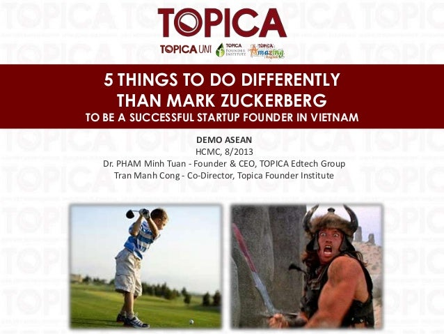 5 THINGS TO DO DIFFERENTLY THAN MARK ZUCKERBERG TO BE A SUCCESSFUL STARTUP FOUNDER IN VIETNAM DEMO ASEAN HCMC, 8/2013 Dr. ...