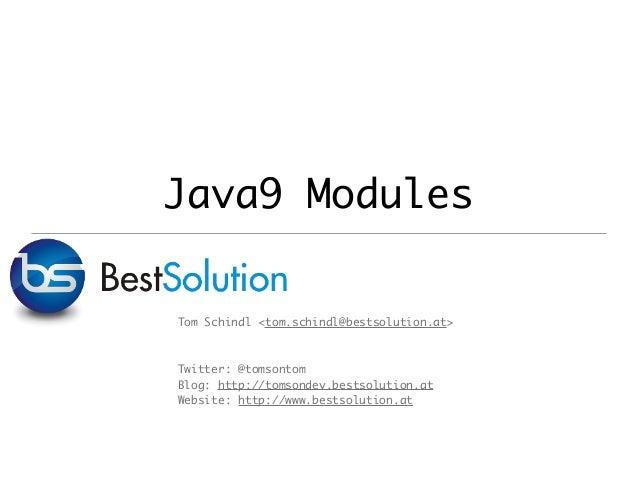 Java9 Modules Tom Schindl <tom.schindl@bestsolution.at> Twitter: @tomsontom Blog: http://tomsondev.bestsolution.at Website...