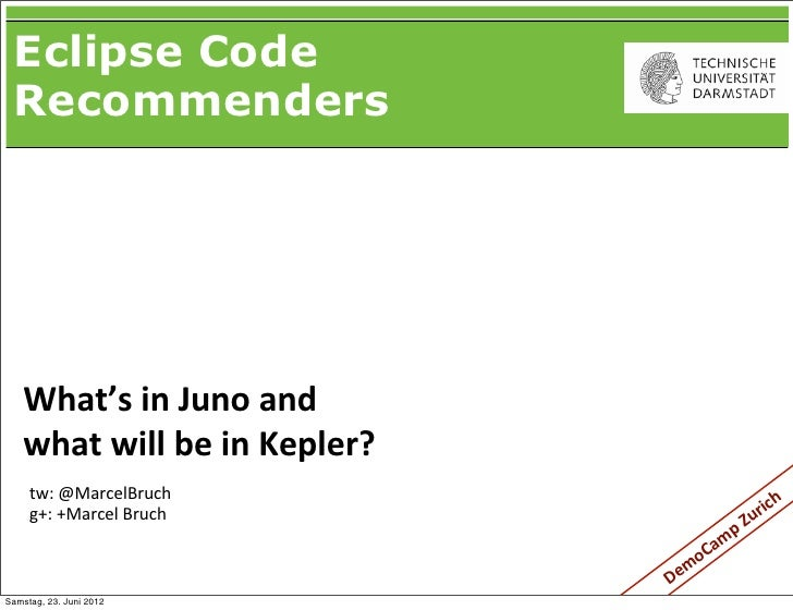 Eclipse Code Recommenders   What's in Juno and    what will be in Kepler?     tw: @MarcelBruch          ...