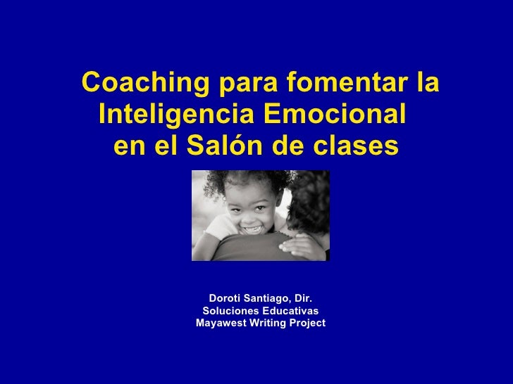 Coaching para fomentar la  Inteligencia Emocional   en el Salón de clases              Doroti Santiago, Dir.         Soluc...
