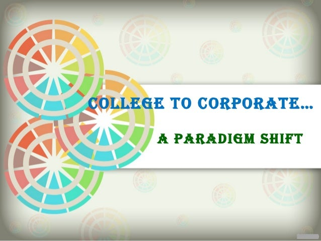 COLLEGE TO CORPORATE…      A PARADIGM SHIFT