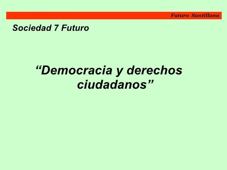 "<ul><li>Sociedad 7 Futuro   </li></ul><ul><li>"" Democracia y derechos  ciudadanos""   </li></ul>Futuro  Santillana"