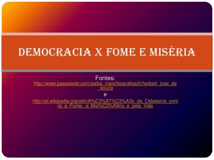 Democracia x Fome e Miséria                             Fontes:  http://www.passeiweb.com/saiba_mais/biografias/h/herbert_...