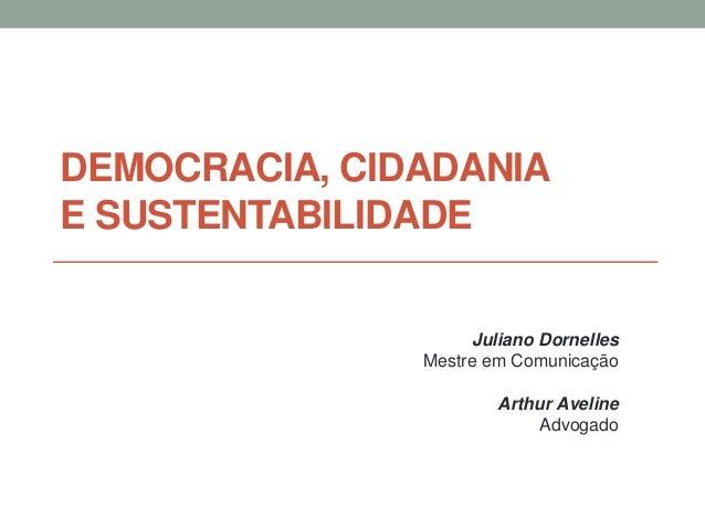DEMOCRACIA, CIDADANIA E SUSTENTABILIDADE Juliano Dornelles Mestre em Comunicação Arthur Aveline Advogado