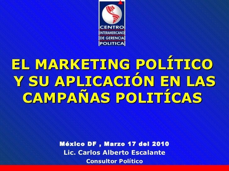 México DF , Marzo 17 del 2010 Lic. Carlos Alberto Escalante Consultor Político EL MARKETING POL Í TICO  Y SU APLICACIÓN EN...