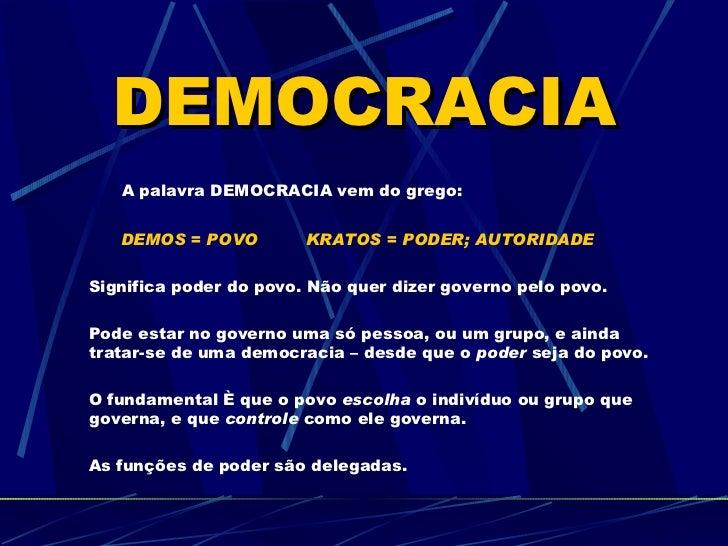 DEMOCRACIA   A palavra DEMOCRACIA vem do grego:   DEMOS = POVO         KRATOS = PODER; AUTORIDADESignifica poder do povo. ...