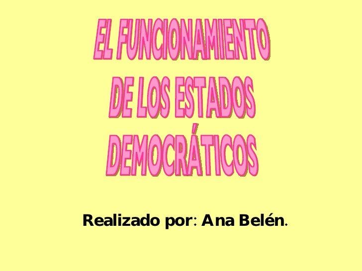 Realizado por: Ana Belén. EL FUNCIONAMIENTO DE LOS ESTADOS DEMOCRÁTICOS
