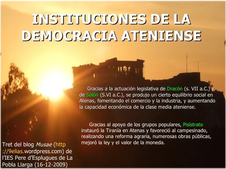 INSTITUCIONES DE LA DEMOCRACIA ATENIENSE Gracias a la actuación legislativa de  Dracón  (s. VII a.C.) y de  Solón  (S.VI a...