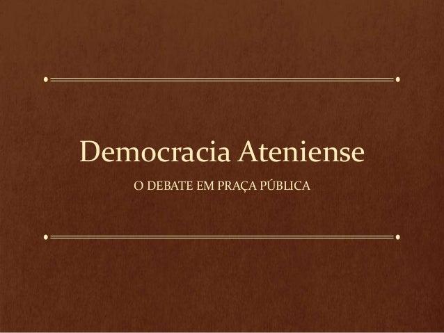 Democracia Ateniense O DEBATE EM PRAÇA PÚBLICA