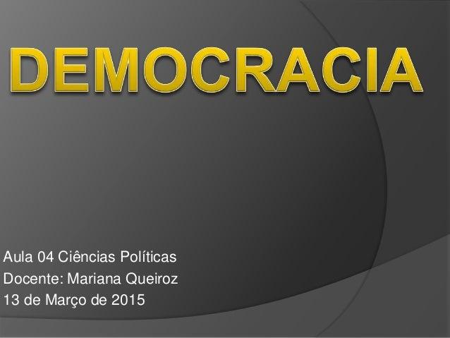 Aula 04 Ciências Políticas Docente: Mariana Queiroz 13 de Março de 2015