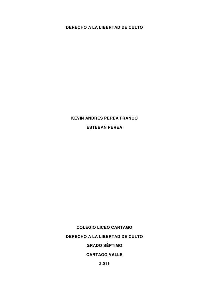 DERECHO A LA LIBERTAD DE CULTO<br />KEVIN ANDRES PEREA FRANCO<br />ESTEBAN PEREA<br />COLEGIO LICEO CARTAGO<br />DERECHO A...